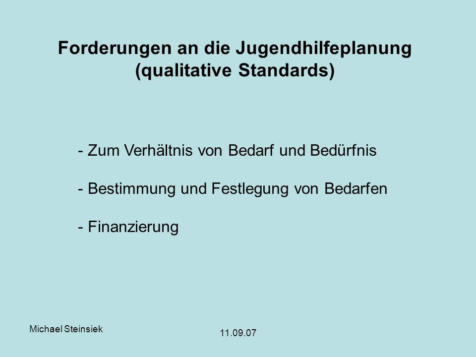 Michael Steinsiek 11.09.07 Forderungen an die Jugendhilfeplanung (qualitative Standards) - Zum Verhältnis von Bedarf und Bedürfnis - Bestimmung und Festlegung von Bedarfen - Finanzierung
