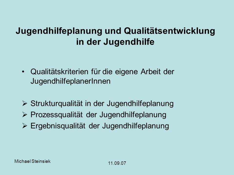 Michael Steinsiek 11.09.07 Jugendhilfeplanung und Qualitätsentwicklung in der Jugendhilfe Qualitätskriterien für die eigene Arbeit der JugendhilfeplanerInnen Strukturqualität in der Jugendhilfeplanung Prozessqualität der Jugendhilfeplanung Ergebnisqualität der Jugendhilfeplanung