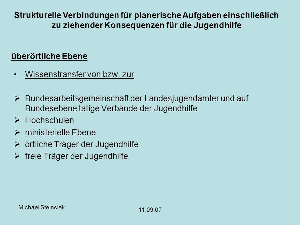 Michael Steinsiek 11.09.07 Strukturelle Verbindungen für planerische Aufgaben einschließlich zu ziehender Konsequenzen für die Jugendhilfe überörtliche Ebene Wissenstransfer von bzw.