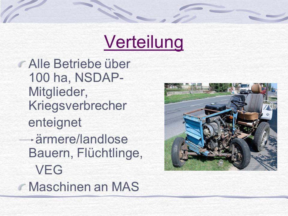 Verteilung Alle Betriebe über 100 ha, NSDAP- Mitglieder, Kriegsverbrecher enteignet ärmere/landlose Bauern, Flüchtlinge, VEG Maschinen an MAS