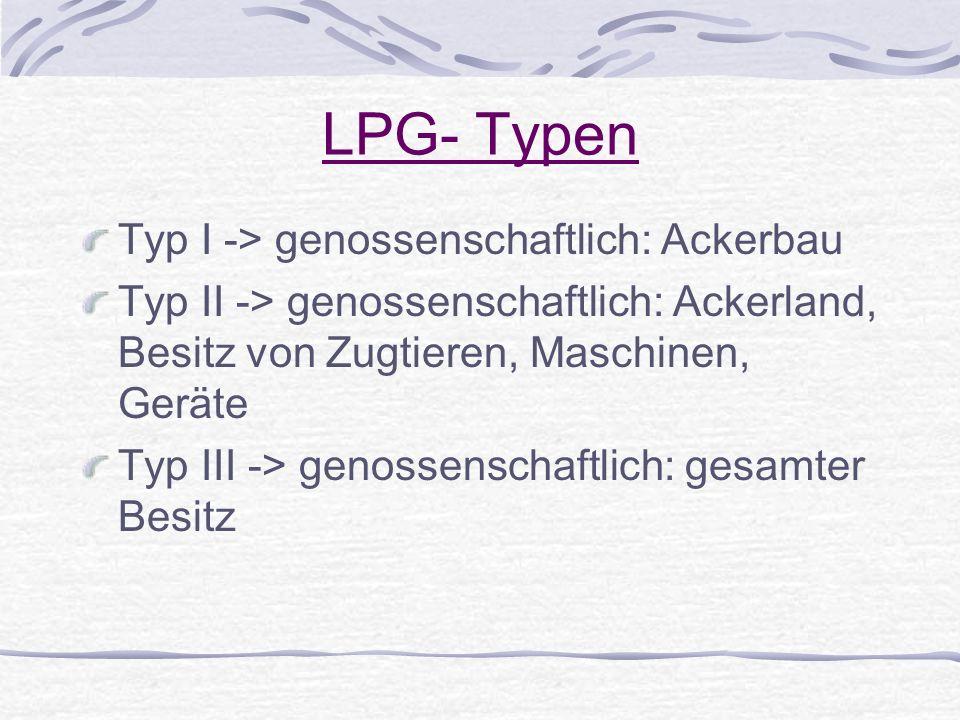 LPG- Typen Typ I -> genossenschaftlich: Ackerbau Typ II -> genossenschaftlich: Ackerland, Besitz von Zugtieren, Maschinen, Geräte Typ III -> genossens
