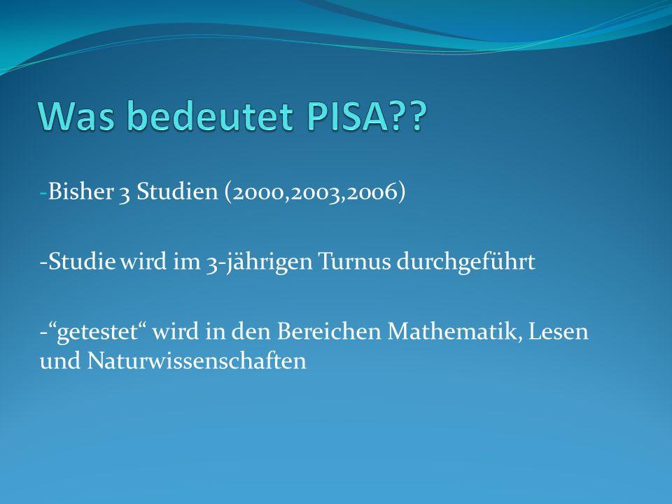 - Bisher 3 Studien (2000,2003,2006) -Studie wird im 3-jährigen Turnus durchgeführt -getestet wird in den Bereichen Mathematik, Lesen und Naturwissensc