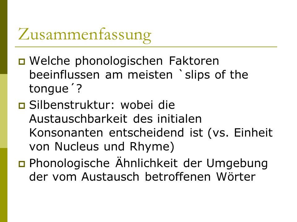 Zusammenfassung Welche phonologischen Faktoren beeinflussen am meisten `slips of the tongue´? Silbenstruktur: wobei die Austauschbarkeit des initialen