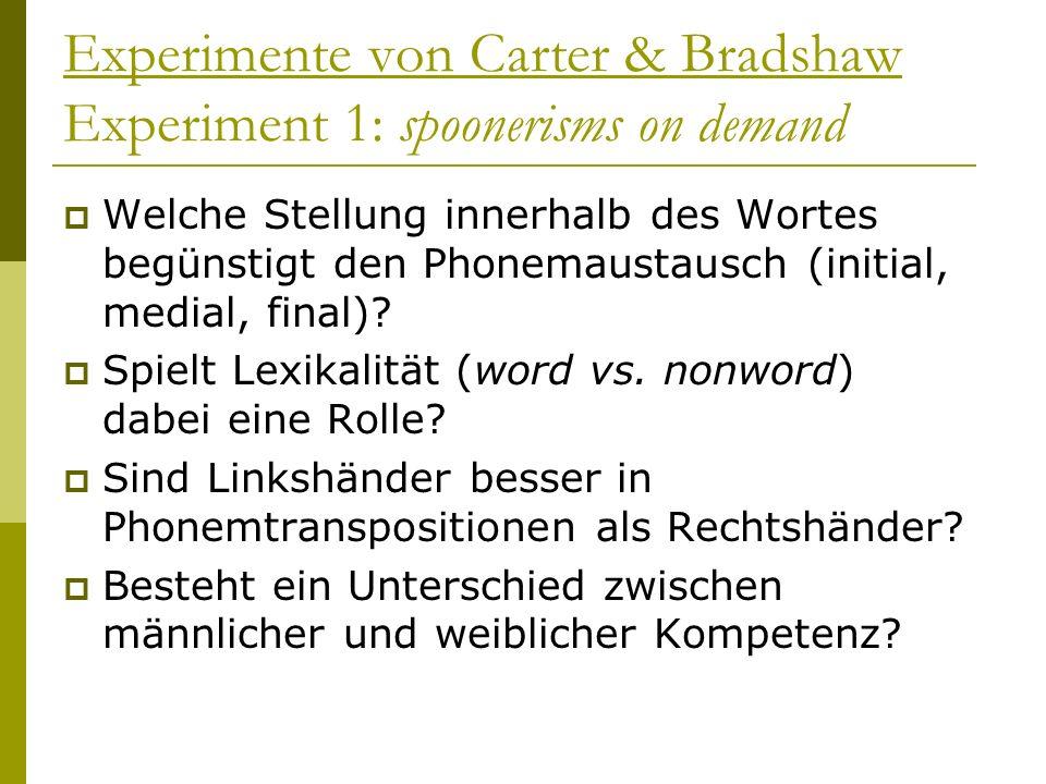 Experimente von Carter & Bradshaw Experiment 1: spoonerisms on demand Welche Stellung innerhalb des Wortes begünstigt den Phonemaustausch (initial, me