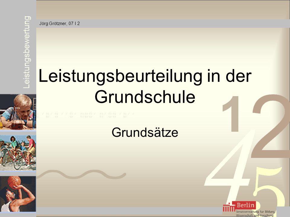 Leistungsbewertung Jörg Grötzner, 07 I 2 Leistungsbeurteilung in der Grundschule Grundsätze