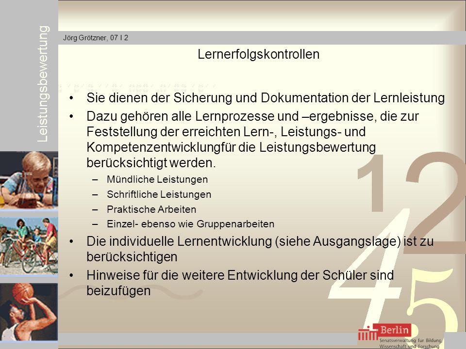 Leistungsbewertung Jörg Grötzner, 07 I 2 Lernerfolgskontrollen Sie dienen der Sicherung und Dokumentation der Lernleistung Dazu gehören alle Lernprozesse und –ergebnisse, die zur Feststellung der erreichten Lern-, Leistungs- und Kompetenzentwicklungfür die Leistungsbewertung berücksichtigt werden.