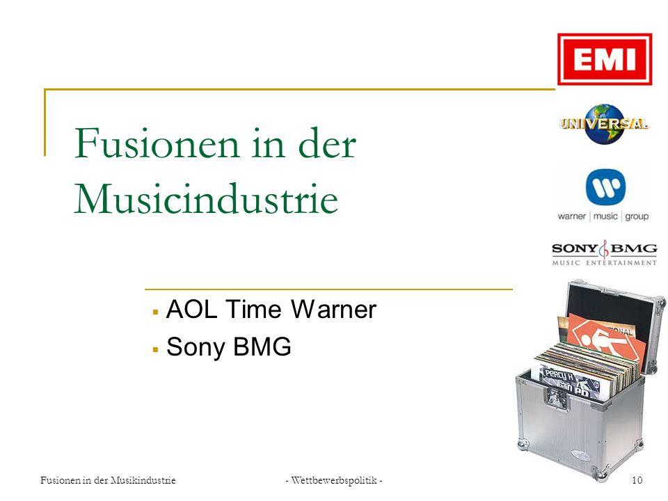 Fusionen in der Musikindustrie- Wettbewerbspolitik -10 Fusionen in der Musicindustrie AOL Time Warner Sony BMG