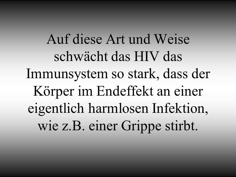 Auf diese Art und Weise schwächt das HIV das Immunsystem so stark, dass der Körper im Endeffekt an einer eigentlich harmlosen Infektion, wie z.B. eine