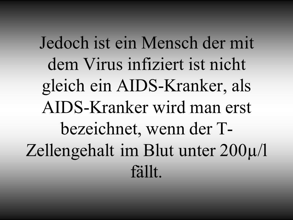 Jedoch ist ein Mensch der mit dem Virus infiziert ist nicht gleich ein AIDS-Kranker, als AIDS-Kranker wird man erst bezeichnet, wenn der T- Zellengeha