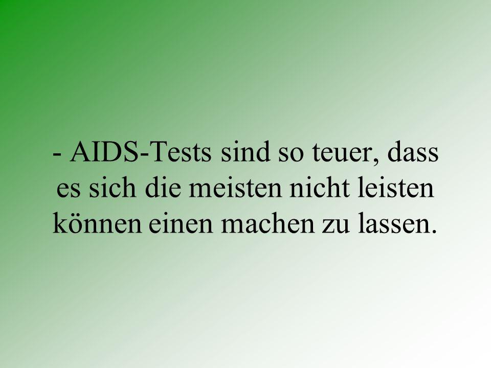 - AIDS-Tests sind so teuer, dass es sich die meisten nicht leisten können einen machen zu lassen.