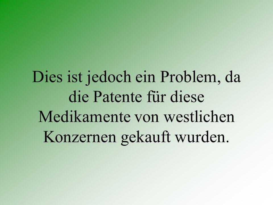 Dies ist jedoch ein Problem, da die Patente für diese Medikamente von westlichen Konzernen gekauft wurden.