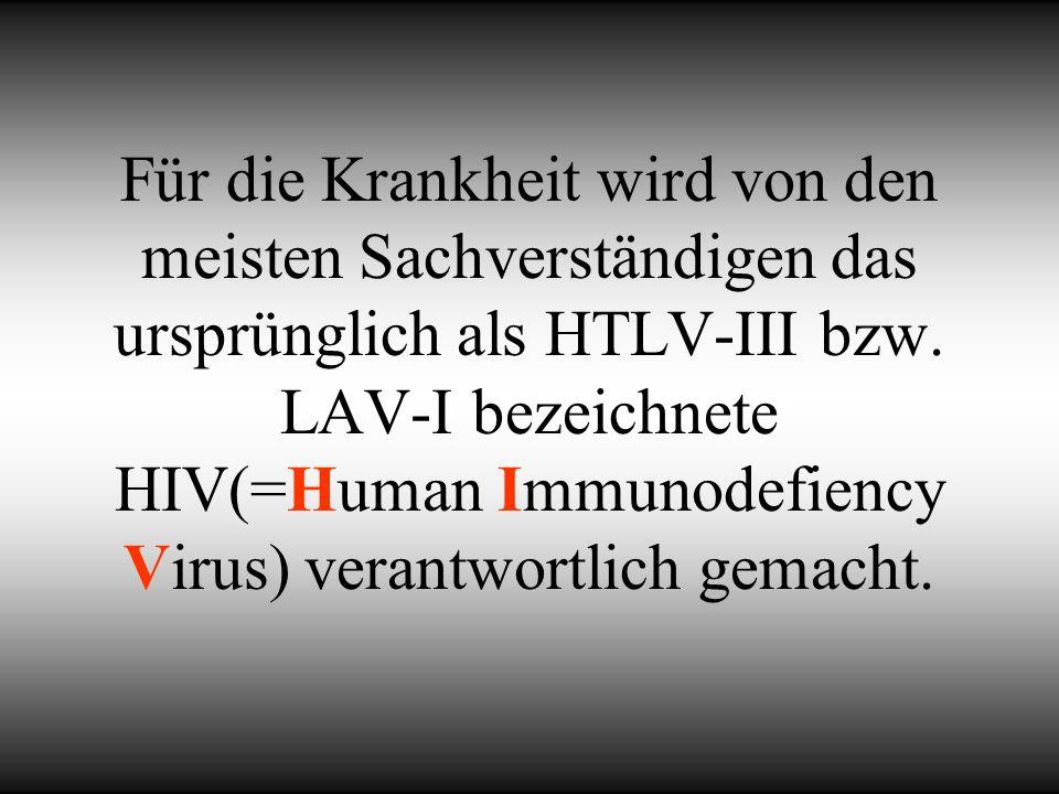 Für die Krankheit wird von den meisten Sachverständigen das ursprünglich als HTLV-III bzw. LAV-I bezeichnete HIV(=Human Immunodefiency Virus) verantwo
