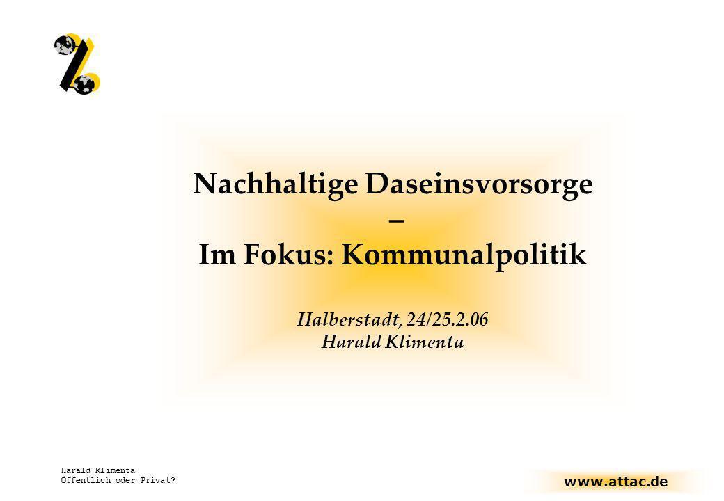 www.attac.de Harald Klimenta Öffentlich oder Privat? Nachhaltige Daseinsvorsorge – Im Fokus: Kommunalpolitik Halberstadt, 24/25.2.06 Harald Klimenta