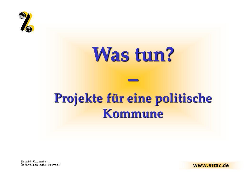 www.attac.de Harald Klimenta Öffentlich oder Privat? Was tun? – Projekte für eine politische Kommune
