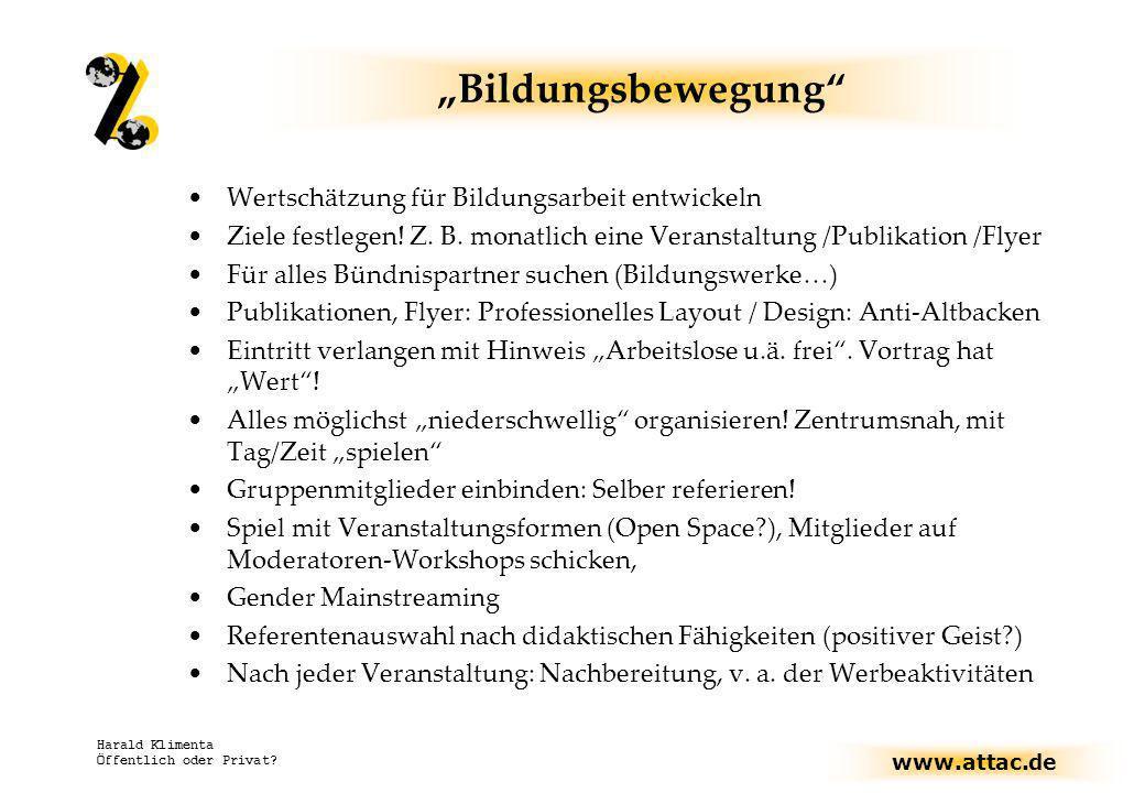 www.attac.de Harald Klimenta Öffentlich oder Privat? Bildungsbewegung Wertschätzung für Bildungsarbeit entwickeln Ziele festlegen! Z. B. monatlich ein