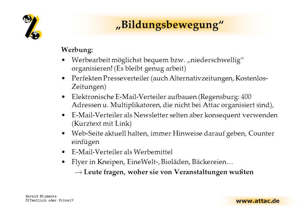 www.attac.de Harald Klimenta Öffentlich oder Privat? Bildungsbewegung Werbung: Werbearbeit möglichst bequem bzw. niederschwellig organisieren! (Es ble