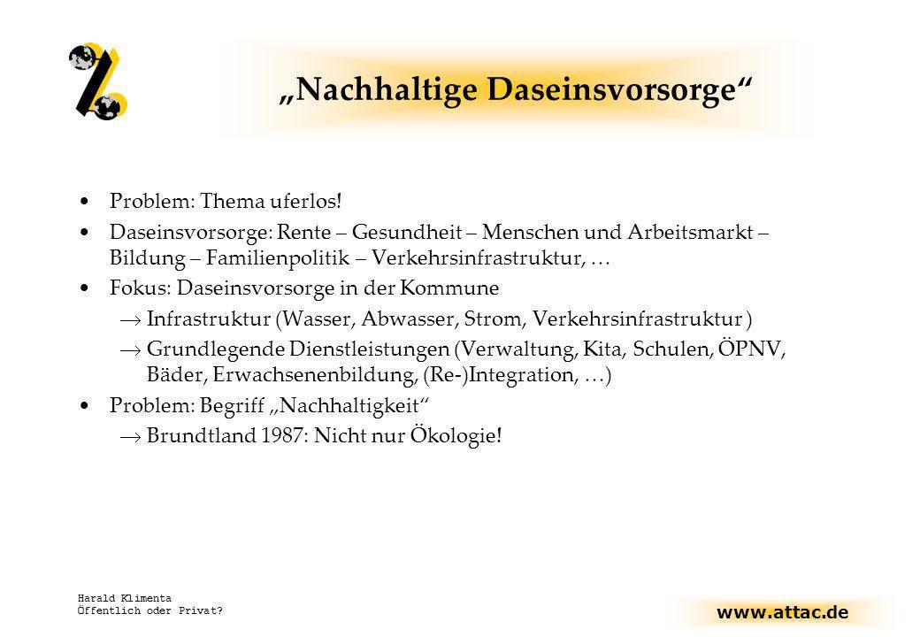 www.attac.de Harald Klimenta Öffentlich oder Privat? Nachhaltige Daseinsvorsorge Problem: Thema uferlos! Daseinsvorsorge: Rente – Gesundheit – Mensche
