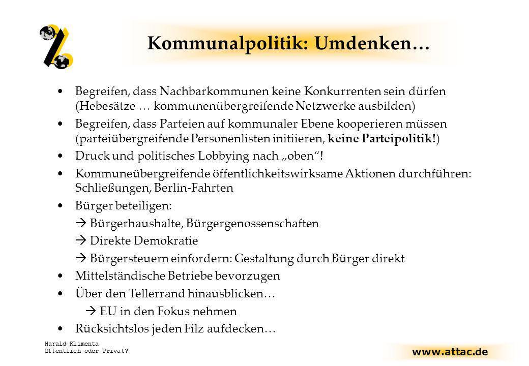 www.attac.de Harald Klimenta Öffentlich oder Privat? Kommunalpolitik: Umdenken… Begreifen, dass Nachbarkommunen keine Konkurrenten sein dürfen (Hebesä
