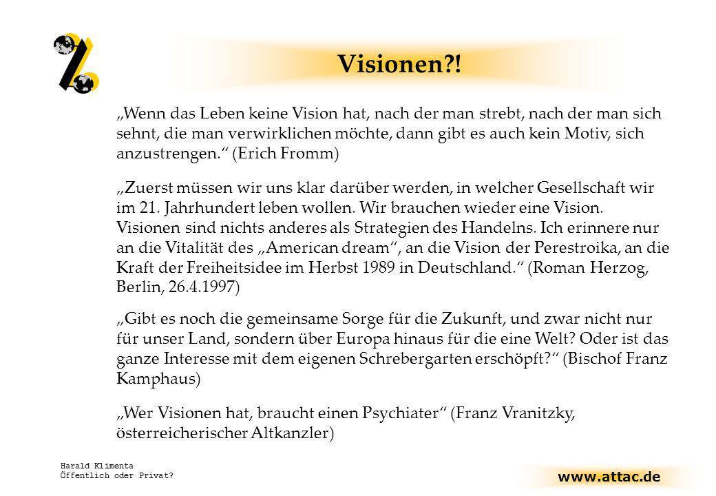 www.attac.de Harald Klimenta Öffentlich oder Privat? Visionen?! Wenn das Leben keine Vision hat, nach der man strebt, nach der man sich sehnt, die man