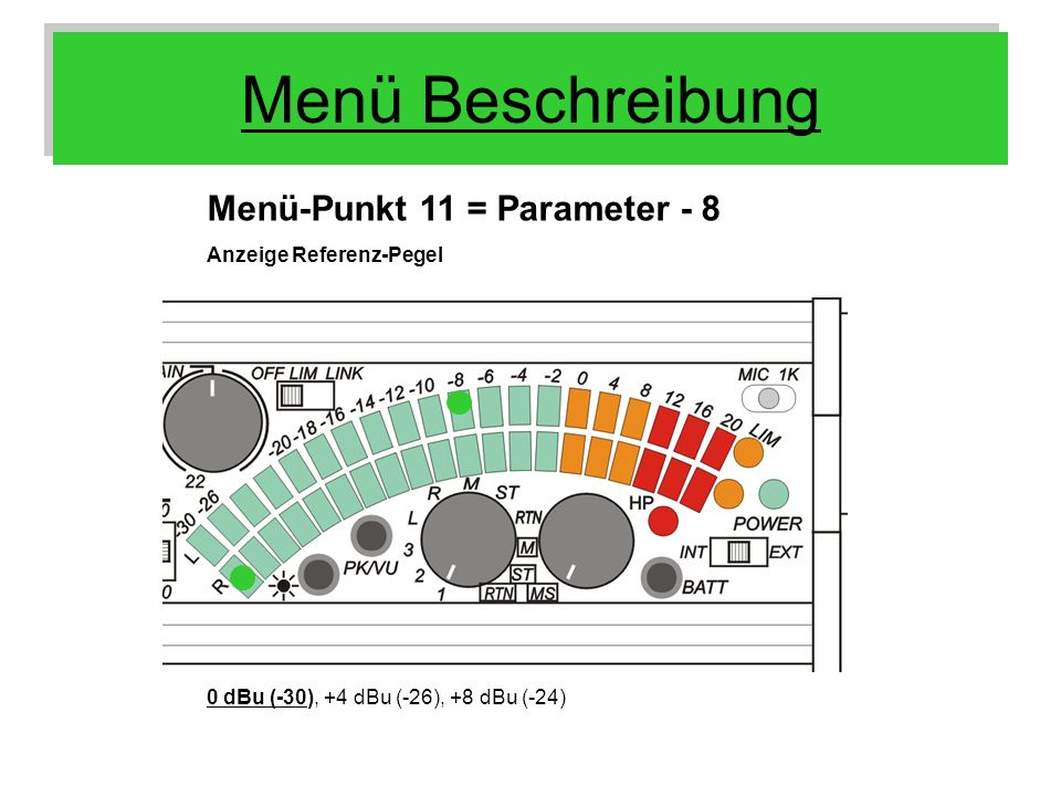 Menü Beschreibung Menü-Punkt 11 = Parameter - 8 Anzeige Referenz-Pegel 0 dBu (-30), +4 dBu (-26), +8 dBu (-24)