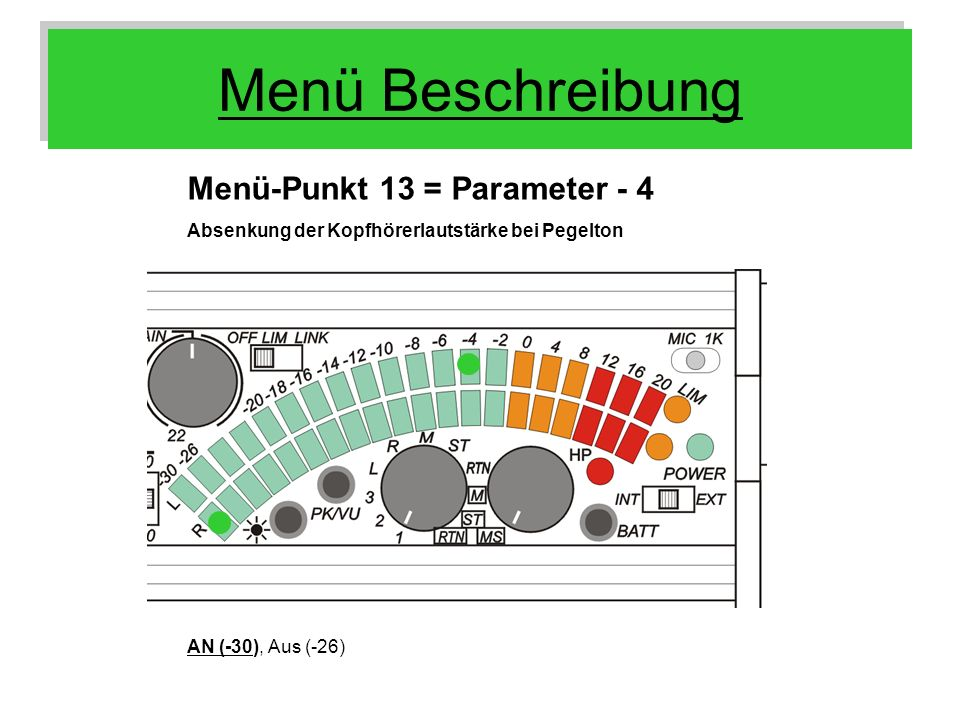 Menü Beschreibung Menü-Punkt 13 = Parameter - 4 Absenkung der Kopfhörerlautstärke bei Pegelton AN (-30), Aus (-26)