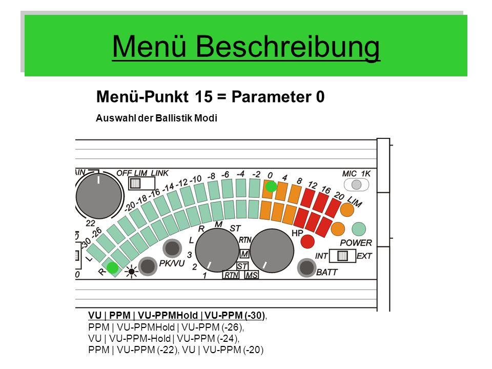 Menü Beschreibung Menü-Punkt 15 = Parameter 0 Auswahl der Ballistik Modi VU | PPM | VU-PPMHold | VU-PPM (-30), PPM | VU-PPMHold | VU-PPM (-26), VU | V