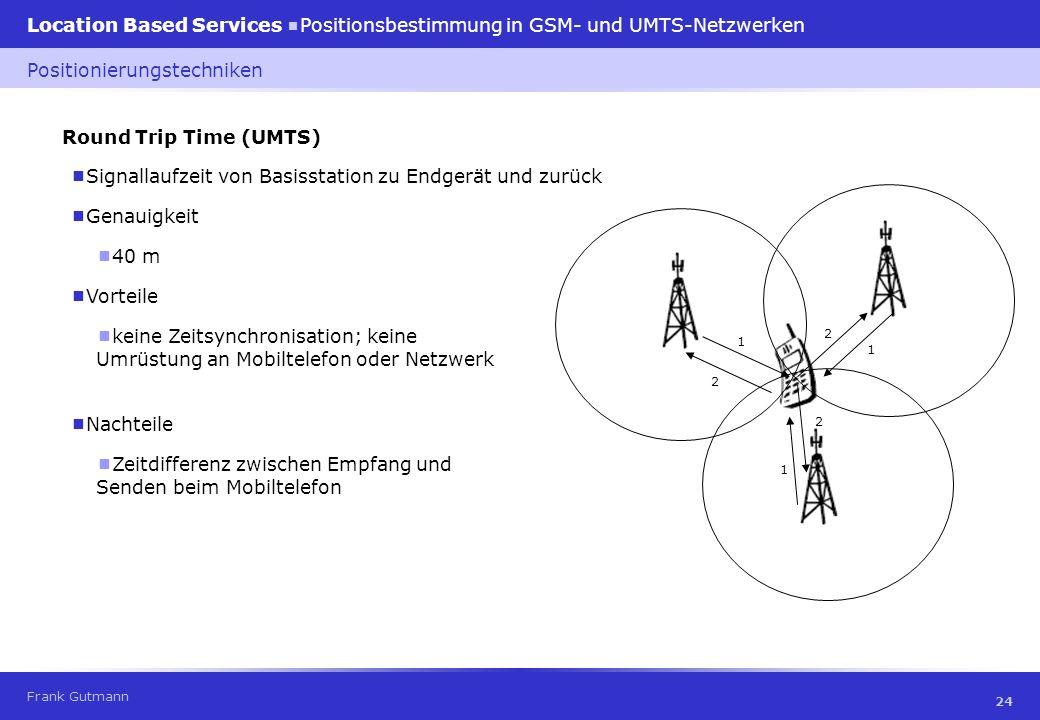 Frank Gutmann Location Based Services Positionsbestimmung in GSM- und UMTS-Netzwerken 24 Round Trip Time (UMTS) Signallaufzeit von Basisstation zu End