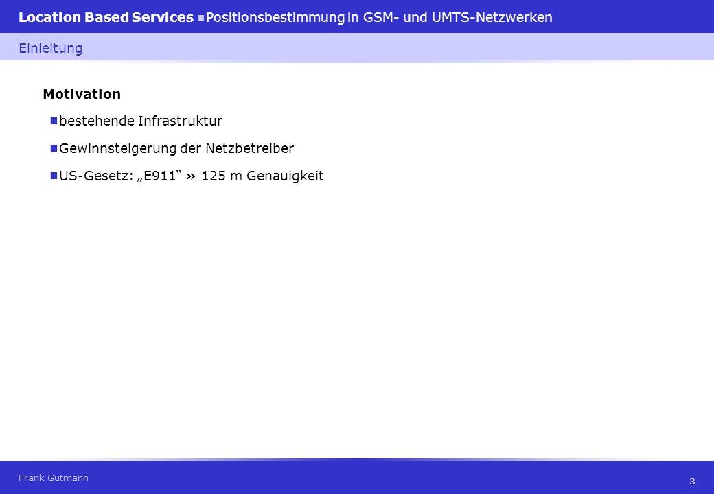 Frank Gutmann Location Based Services Positionsbestimmung in GSM- und UMTS-Netzwerken 3 Motivation bestehende Infrastruktur Einleitung US-Gesetz: E911