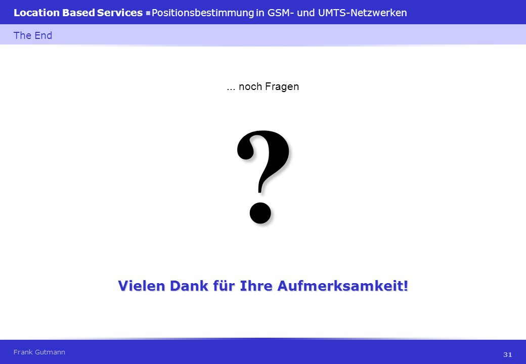 Frank Gutmann Location Based Services Positionsbestimmung in GSM- und UMTS-Netzwerken 31 The End ?... noch Fragen Vielen Dank für Ihre Aufmerksamkeit!