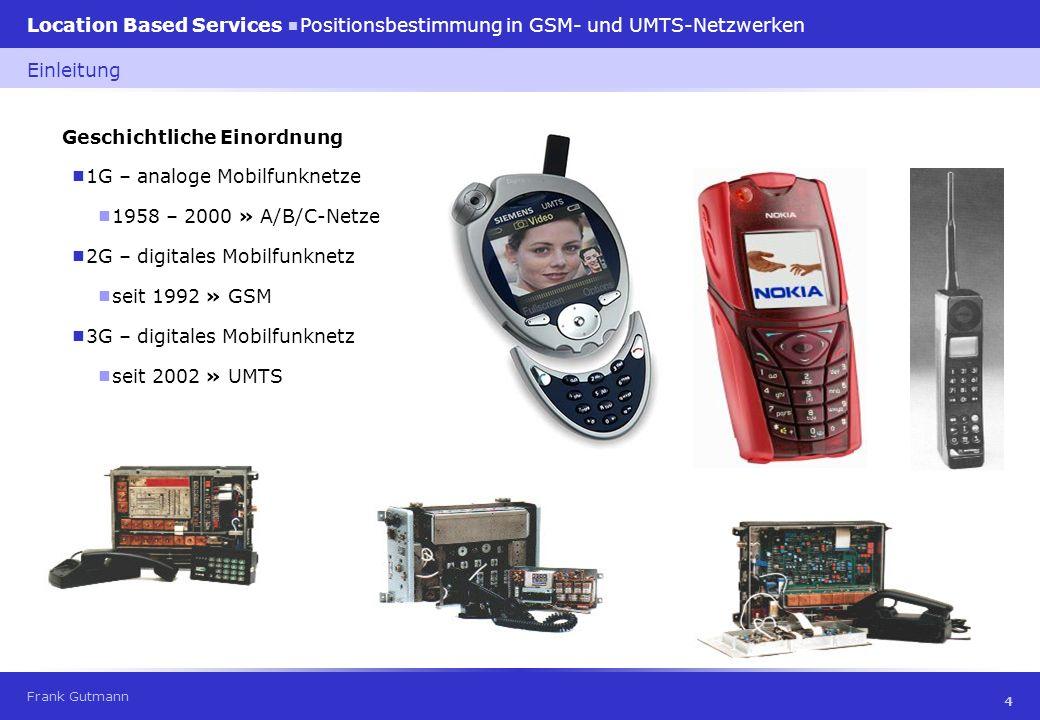 Frank Gutmann Location Based Services Positionsbestimmung in GSM- und UMTS-Netzwerken 5 GSM (Global System for Mobile Communication) Sprach- und Textübertragung » 9,6 kBit/s Grundlagen UMTS (Universal Mobile Telecommunication System) multimediale Dienste » 384 kBit/s (max.