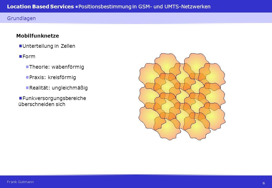 Frank Gutmann Location Based Services Positionsbestimmung in GSM- und UMTS-Netzwerken 7 Mobilfunknetze Grundlagen Zellgröße GSM900: 100 m – 35 km GSM1800: 100 m – 8 km UMTS:Pikozelle: bis 100 m Mikrozelle: bis 1 km Makrozelle: bis 2 km » Zellatmung
