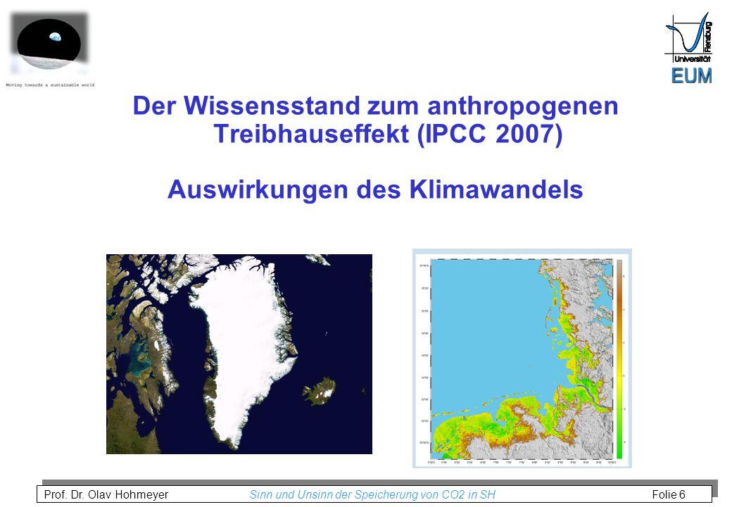 Prof. Dr. Olav Hohmeyer Sinn und Unsinn der Speicherung von CO2 in SH Folie 6 Der Wissensstand zum anthropogenen Treibhauseffekt (IPCC 2007) Auswirkun