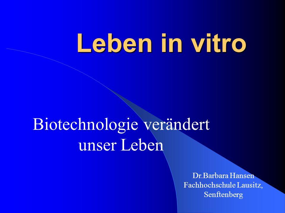 Dr.Barbara Hansen Fachhochschule Lausitz, Senftenberg Leben in vitro Biotechnologie verändert unser Leben