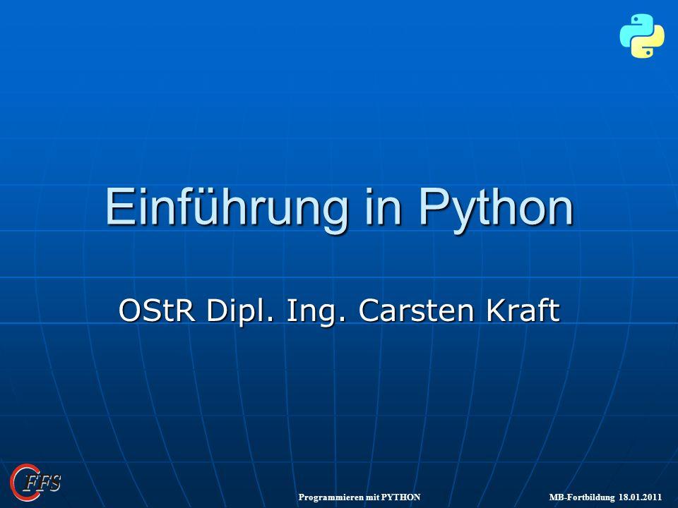 Programmieren mit PYTHON MB-Fortbildung 18.01.2011 Einführung in Python OStR Dipl. Ing. Carsten Kraft