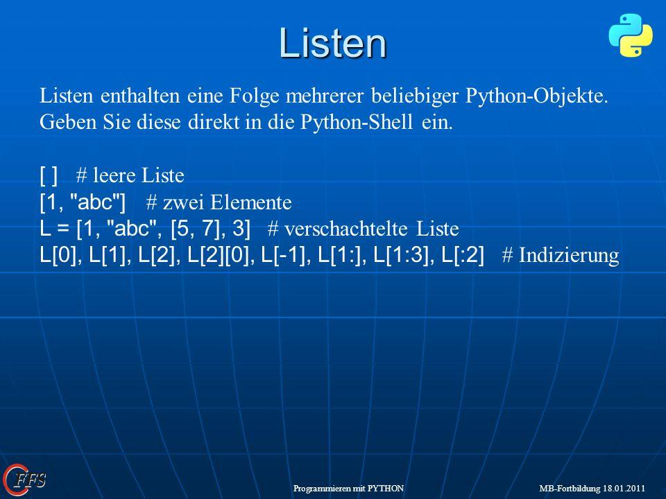 Programmieren mit PYTHON MB-Fortbildung 18.01.2011Listen Listen enthalten eine Folge mehrerer beliebiger Python-Objekte. Geben Sie diese direkt in die