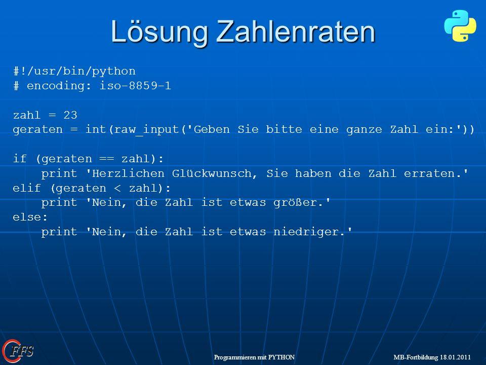 Programmieren mit PYTHON MB-Fortbildung 18.01.2011 Lösung Zahlenraten #!/usr/bin/python # encoding: iso-8859-1 zahl = 23 geraten = int(raw_input('Gebe