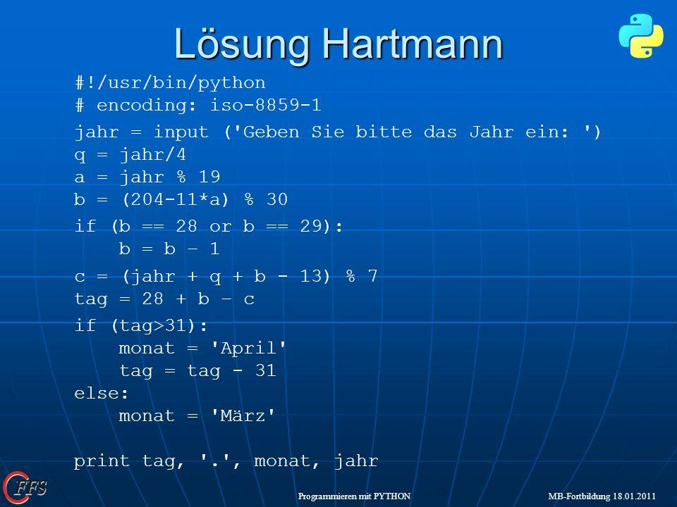Programmieren mit PYTHON MB-Fortbildung 18.01.2011 Lösung Hartmann #!/usr/bin/python # encoding: iso-8859-1 jahr = input ('Geben Sie bitte das Jahr ei