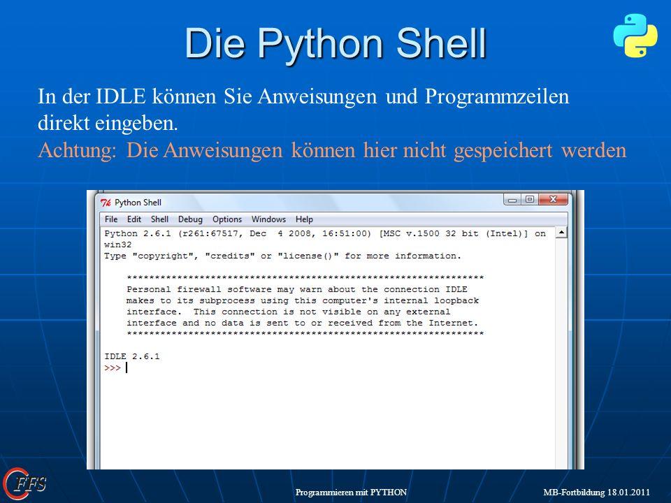Programmieren mit PYTHON MB-Fortbildung 18.01.2011 Die Python Shell In der IDLE können Sie Anweisungen und Programmzeilen direkt eingeben. Achtung: Di