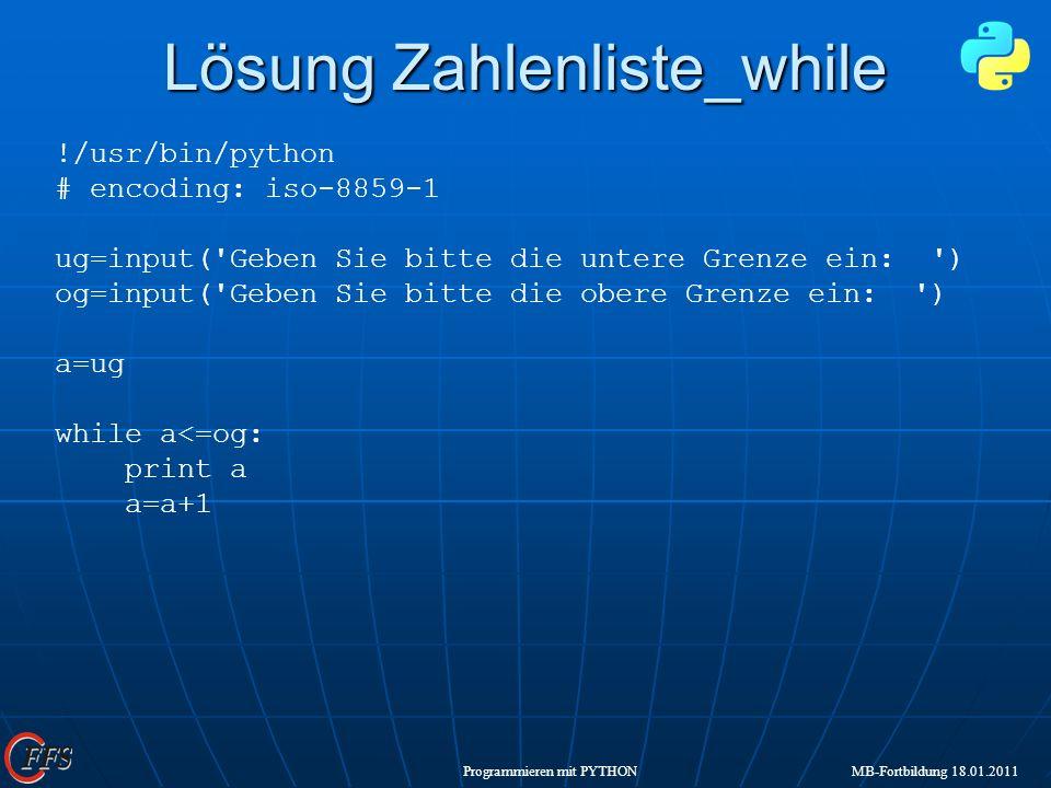 Programmieren mit PYTHON MB-Fortbildung 18.01.2011 Lösung Zahlenliste_while !/usr/bin/python # encoding: iso-8859-1 ug=input('Geben Sie bitte die unte
