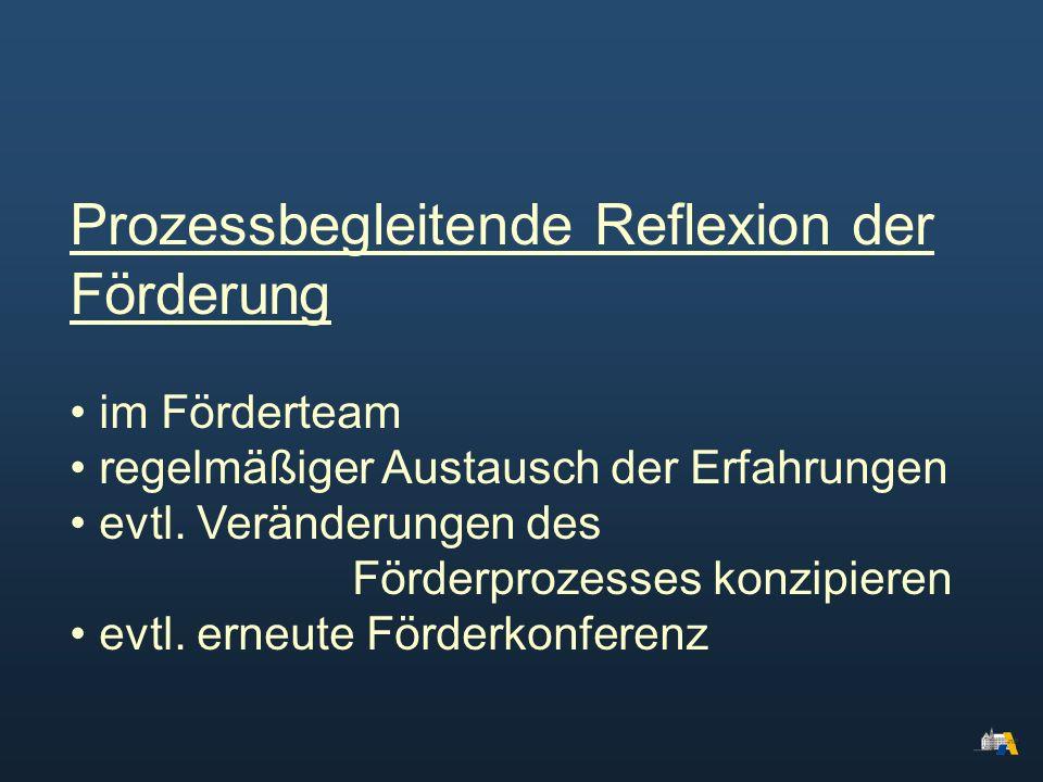 Prozessbegleitende Reflexion der Förderung im Förderteam regelmäßiger Austausch der Erfahrungen evtl. Veränderungen des Förderprozesses konzipieren ev