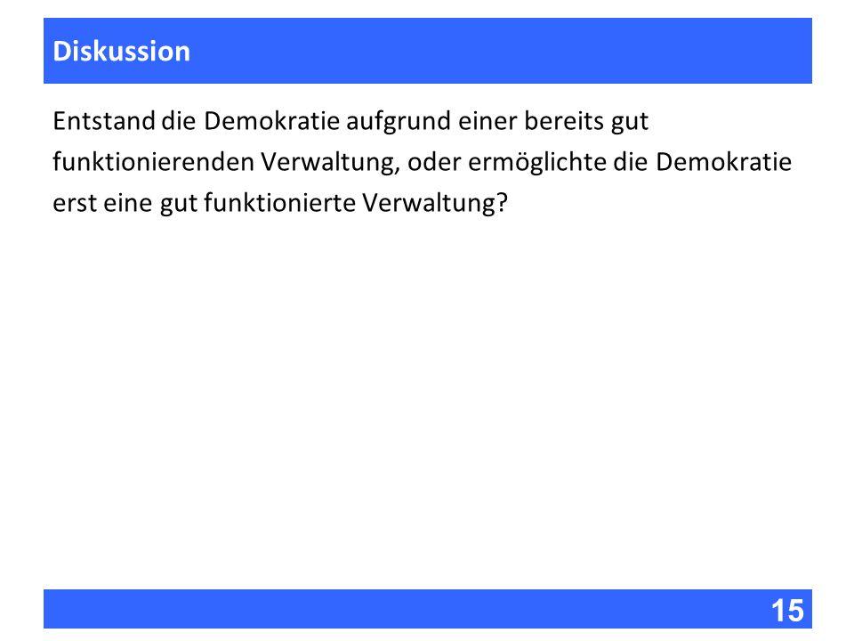 15 Fragen zur Vorlesung Diskussion Entstand die Demokratie aufgrund einer bereits gut funktionierenden Verwaltung, oder ermöglichte die Demokratie ers
