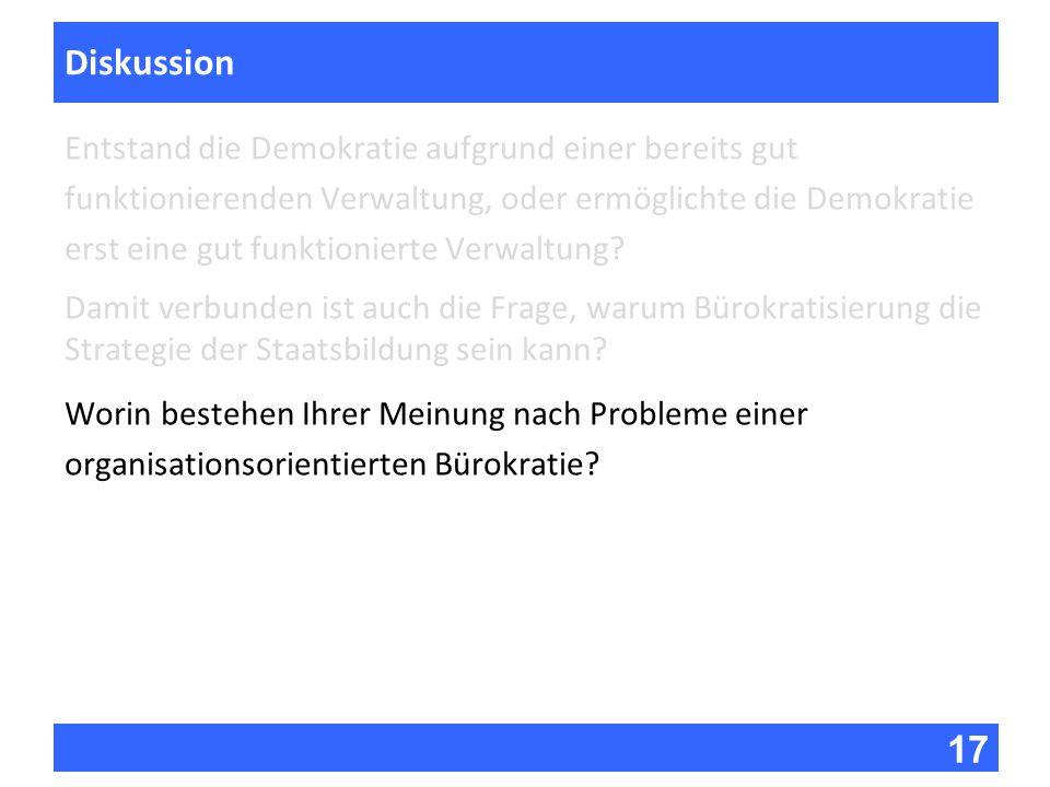 17 Fragen zur Vorlesung Diskussion Entstand die Demokratie aufgrund einer bereits gut funktionierenden Verwaltung, oder ermöglichte die Demokratie ers