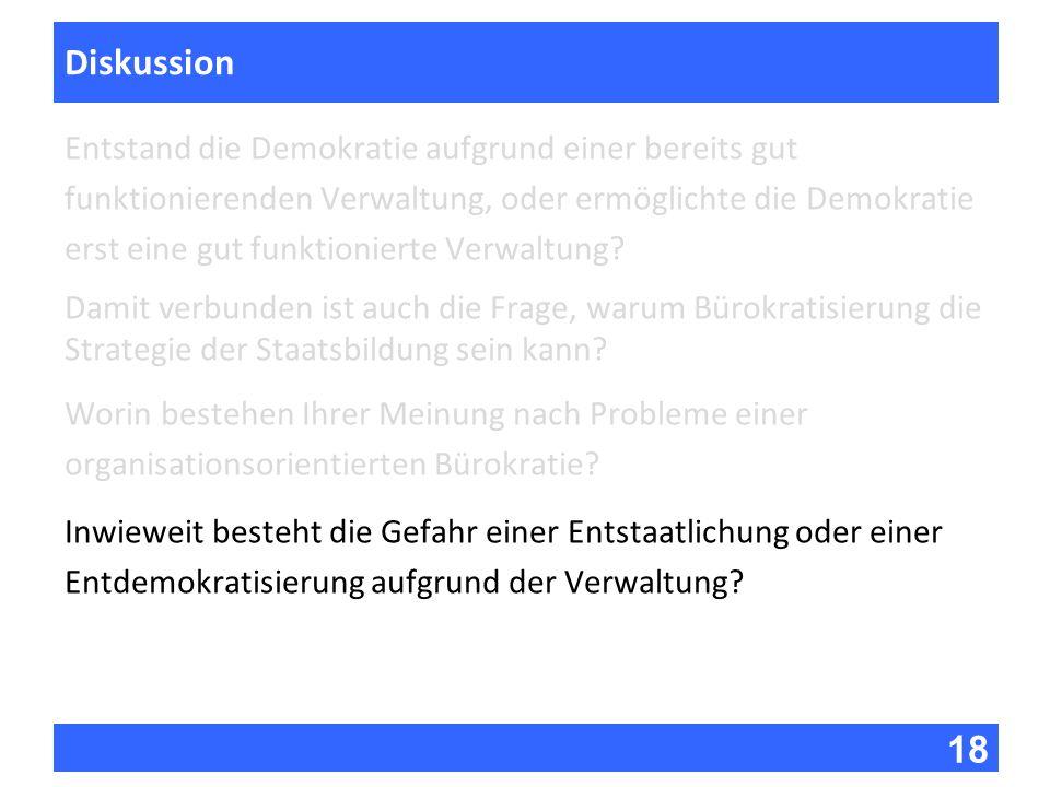 18 Fragen zur Vorlesung Diskussion Entstand die Demokratie aufgrund einer bereits gut funktionierenden Verwaltung, oder ermöglichte die Demokratie ers
