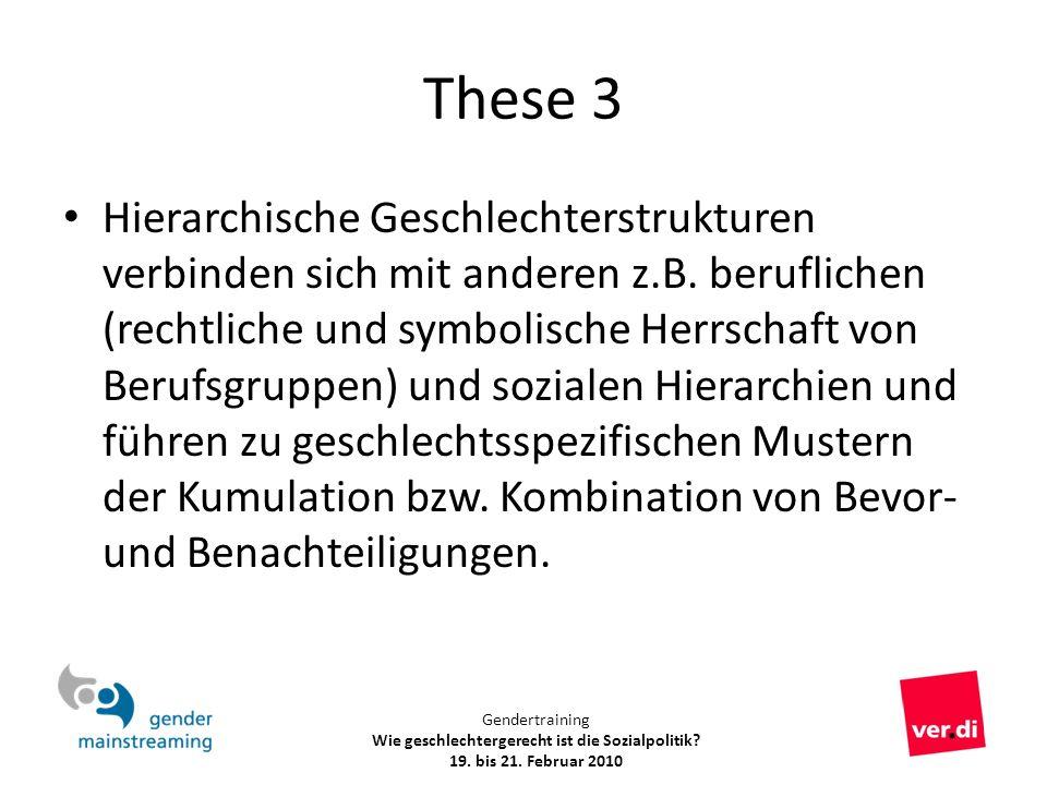 Gendertraining Wie geschlechtergerecht ist die Sozialpolitik? 19. bis 21. Februar 2010 These 3 Hierarchische Geschlechterstrukturen verbinden sich mit