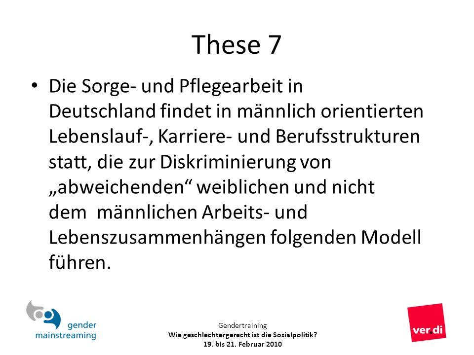 Gendertraining Wie geschlechtergerecht ist die Sozialpolitik? 19. bis 21. Februar 2010 These 7 Die Sorge- und Pflegearbeit in Deutschland findet in mä