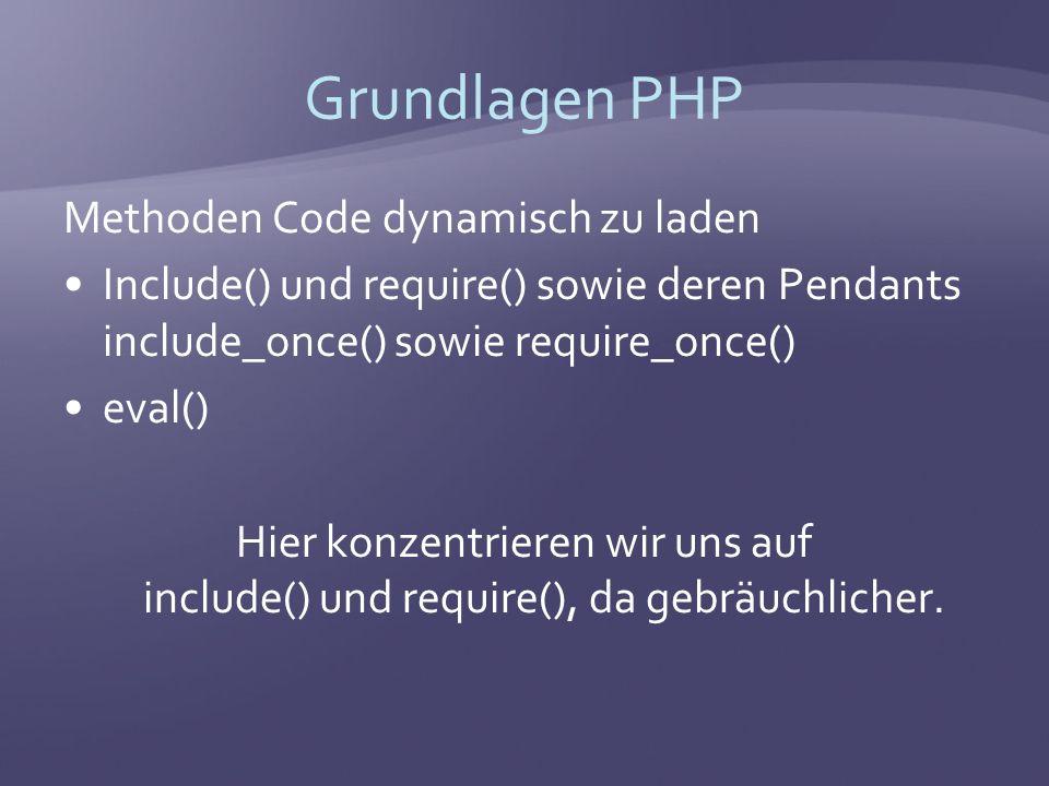 Grundlagen PHP Methoden Code dynamisch zu laden Include() und require() sowie deren Pendants include_once() sowie require_once() eval() Hier konzentrieren wir uns auf include() und require(), da gebräuchlicher.