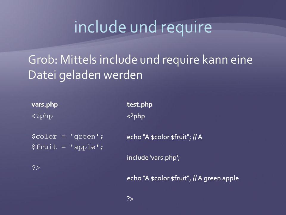 include und require Grob: Mittels include und require kann eine Datei geladen werden vars.php < php $color = green ; $fruit = apple ; > test.php < php echo A $color $fruit ; // A include vars.php ; echo A $color $fruit ; // A green apple >
