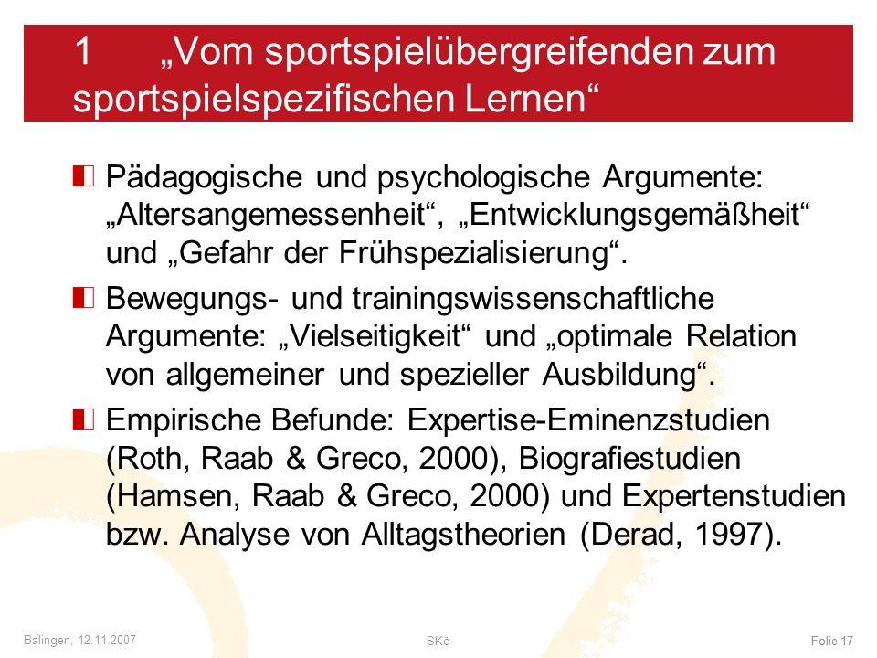SKöFolie 17 Balingen, 12.11.2007 Folie 17 1Vom sportspielübergreifenden zum sportspielspezifischen Lernen Pädagogische und psychologische Argumente: A