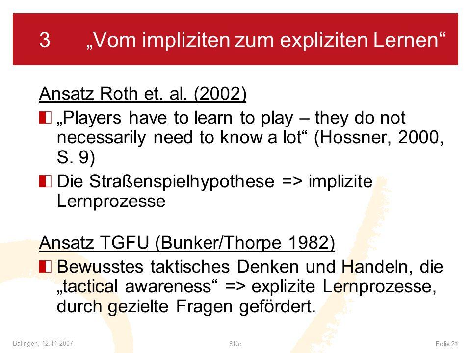 SKöFolie 21 Balingen, 12.11.2007 Folie 21 3Vom impliziten zum expliziten Lernen Ansatz Roth et. al. (2002) Players have to learn to play – they do not
