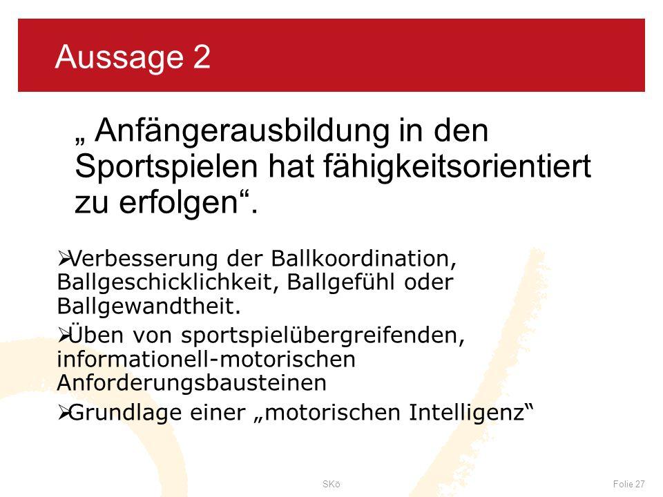 SKöFolie 27 Aussage 2 Anfängerausbildung in den Sportspielen hat fähigkeitsorientiert zu erfolgen. Verbesserung der Ballkoordination, Ballgeschicklich